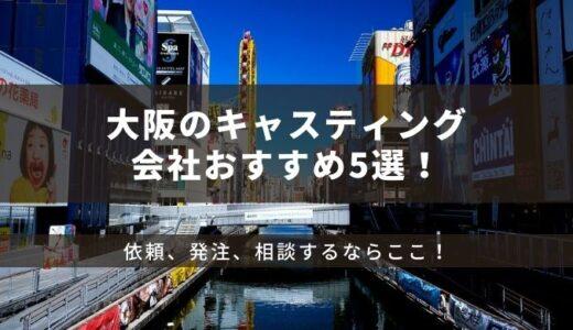 大阪のキャスティング会社おすすめ5選!依頼、発注、相談するならここ!